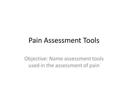Objective: Name assessment tools used in the assessment of pain