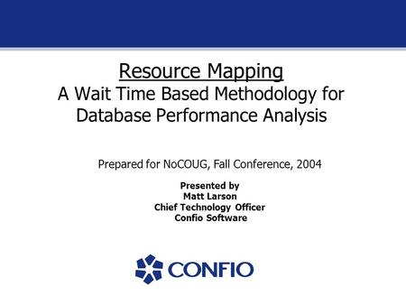 Resource Mapping A Wait Time Based Methodology for Database Performance Analysis Prepared for NoCOUG, Fall Conference, 2004 Presented by Matt Larson Chief.