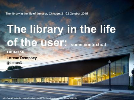 The library in the life of the user, Chicago, 21-22 October 2015 The library in the life of the user: some contextual remarks Lorcan
