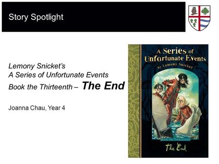 Story Spotlight Lemony Snicket's A Series of Unfortunate Events Book the Thirteenth – The End Joanna Chau, Year 4.