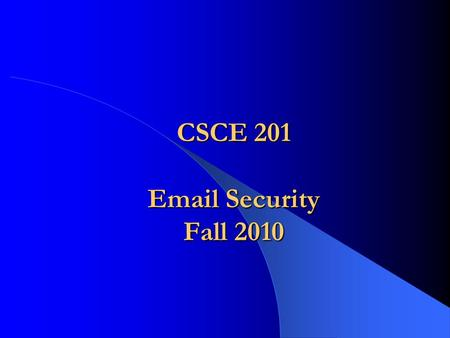 CSCE 201 Email Security Fall 2010. CSCE 201 - Farkas2 Electronic Mail Most heavily used network-based application – Over 210 billion per day Used across.