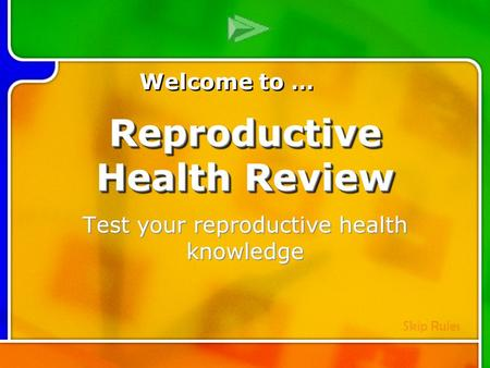 Test your reproductive health knowledge Welcome to … Skip Rules Reproductive Health Review.