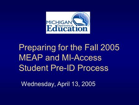 Preparing for the Fall 2005 MEAP and MI-Access Student Pre-ID Process Wednesday, April 13, 2005.