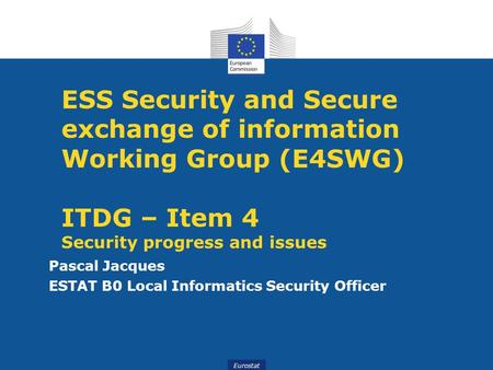 Eurostat ESS Security and Secure exchange of information Working Group (E4SWG) ITDG – Item 4 Security progress and issues Pascal Jacques ESTAT B0 Local.