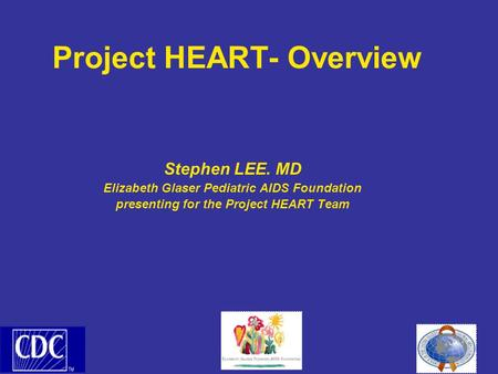 Project HEART- Overview Stephen LEE. MD Elizabeth Glaser Pediatric AIDS Foundation presenting for the Project HEART Team.