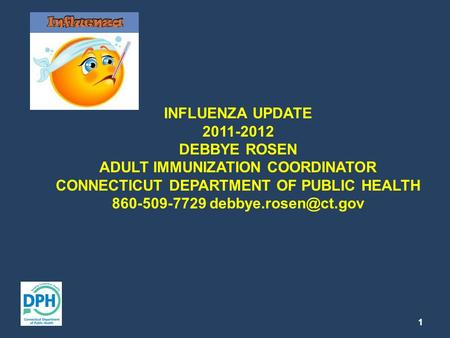 INFLUENZA UPDATE 2011-2012 DEBBYE ROSEN ADULT IMMUNIZATION COORDINATOR CONNECTICUT DEPARTMENT OF PUBLIC HEALTH 860-509-7729 1.
