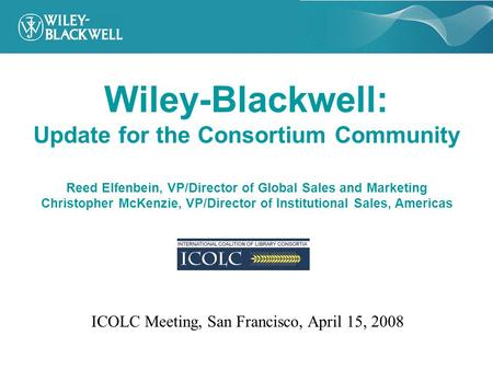 Wiley-Blackwell: Update for the Consortium Community Reed Elfenbein, VP/Director of Global Sales and Marketing Christopher McKenzie, VP/Director of Institutional.