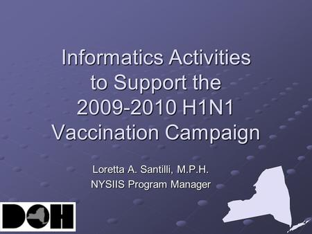 Informatics Activities to Support the 2009-2010 H1N1 Vaccination Campaign Loretta A. Santilli, M.P.H. NYSIIS Program Manager.