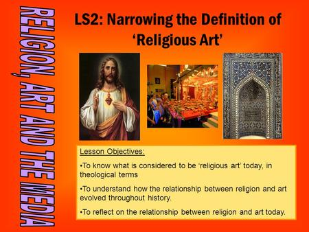 LS2: Narrowing the Definition of 'Religious Art' Lesson Objectives: To know what is considered to be 'religious art' today, in theological terms To understand.