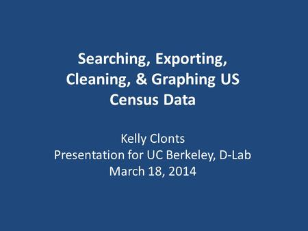 Searching, Exporting, Cleaning, & Graphing US Census Data Kelly Clonts Presentation for UC Berkeley, D-Lab March 18, 2014.