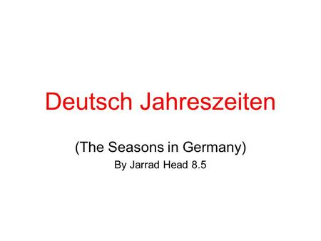 Deutsch Jahreszeiten (The Seasons in Germany) By Jarrad Head 8.5.