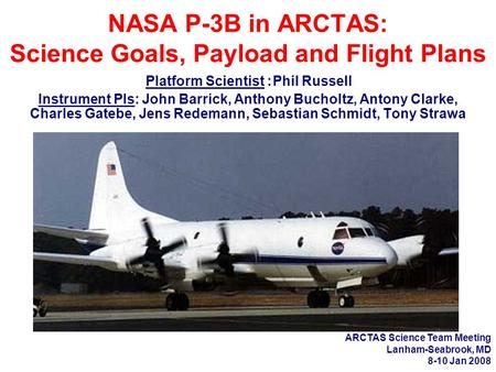 NASA P-3B in ARCTAS: Science Goals, Payload and Flight Plans Platform Scientist : Phil Russell Instrument PIs: John Barrick, Anthony Bucholtz, Antony Clarke,