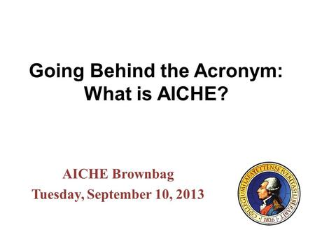 Going Behind the Acronym: What is AICHE? AICHE Brownbag Tuesday, September 10, 2013.