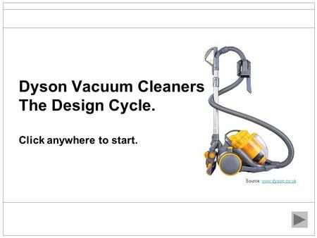 Dyson Vacuum Cleaners The Design Cycle. Click anywhere to start. Source: www.dyson.co.ukwww.dyson.co.uk.