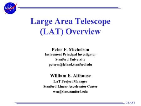 GLAST Large Area Telescope (LAT) Overview Peter F. Michelson Instrument Principal Investigator Stanford University William E.