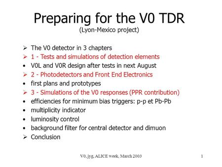 V0, jyg, ALICE week, March 20031 Preparing for the V0 TDR (Lyon-Mexico project)  The V0 detector in 3 chapters  1 - Tests and simulations of detection.