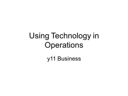 Using Technology in Operations y11 Business. Can you give examples of technology being used in business? Think of the different sectors? Primary / secondary.