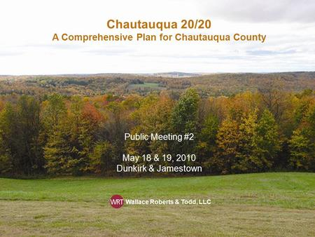 Chautauqua 20/20 A Comprehensive Plan for Chautauqua County Public Meeting #2 May 18 & 19, 2010 Dunkirk & Jamestown Wallace Roberts & Todd, LLC.