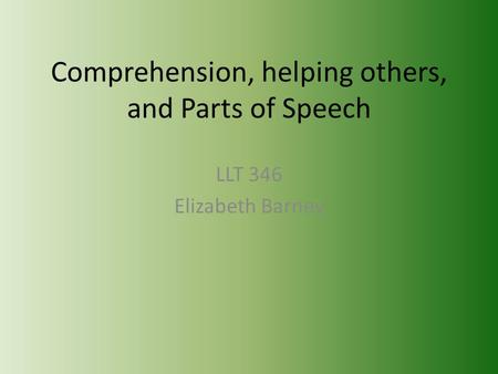 Comprehension, helping others, and Parts of Speech LLT 346 Elizabeth Barney.