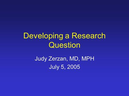Developing a Research Question Judy Zerzan, MD, MPH July 5, 2005.