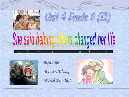 Reading By Mr. Wang March 29, 2005 She said helping others changed her life. Section 1 Before You Read Think of people who need help. People who need.