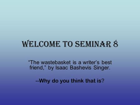 "Welcome to Seminar 8 ""The wastebasket is a writer's best friend,"" by Isaac Bashevis Singer. -- Why do you think that is ?"