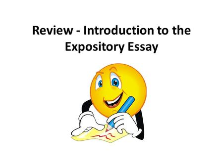 Review - Introduction to the Expository Essay. Steps to Complete Before Writing the Expository Essay Write an essay explaining why people should be more.