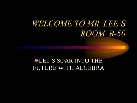 WELCOME TO MR. LEE'S ROOM B-50 LET'S SOAR INTO THE FUTURE WITH ALGEBRA.