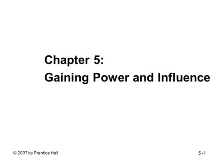 © 2007 by Prentice Hall1 Chapter 5: Gaining Power and Influence 5 -