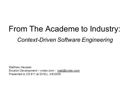 From The Academe to Industry: Context-Driven Software Engineering Matthew Heusser Excelon Development – xndev.com - Presented to CS 611.