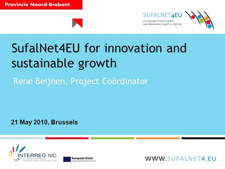 SufalNet4EU for innovation and sustainable growth Rene Beijnen, Project Coördinator 21 May 2010, Brussels.
