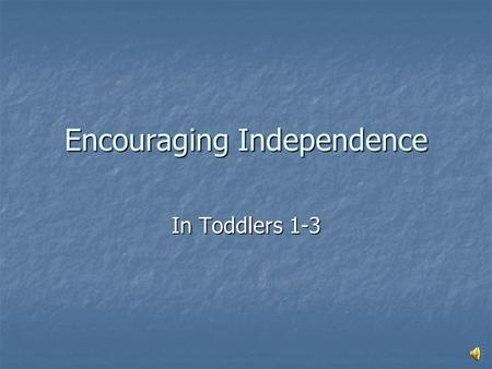 Encouraging Independence In Toddlers 1-3 Helping Others Put away their own toys Put away their own toys Have them help with simple chores Have them help.