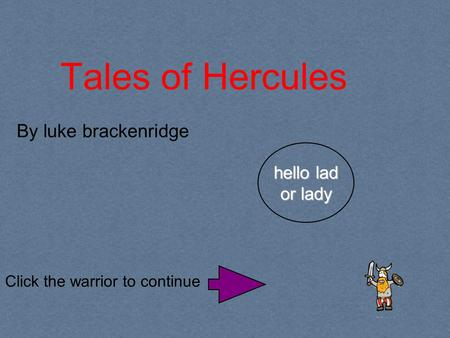 Tales of Hercules Click the warrior to continue By luke brackenridge hello lad or lady.