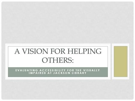 EVALUATING ACCESSIBILITY FOR THE VISUALLY IMPAIRED AT JACKSON LIBRARY A VISION FOR HELPING OTHERS: