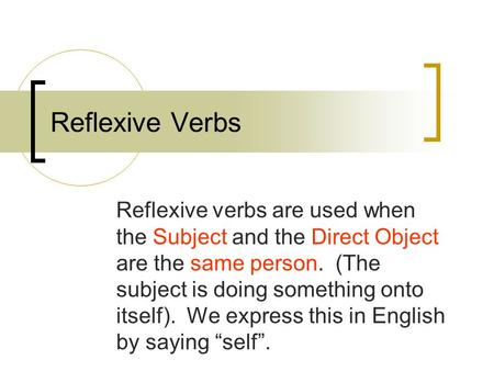Reflexive Verbs Reflexive verbs are used when the Subject and the Direct Object are the same person. (The subject is doing something onto itself). We express.
