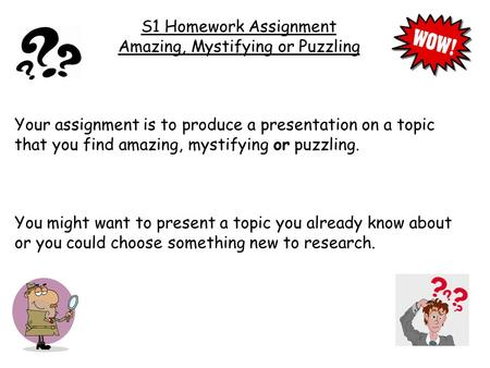 S1 Homework Assignment Amazing, Mystifying or Puzzling Your assignment is to produce a presentation on a topic that you find amazing, mystifying or puzzling.
