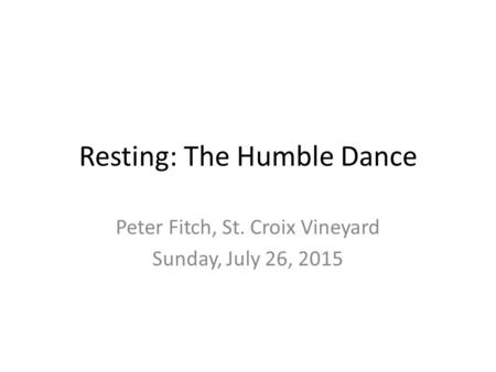 Resting: The Humble Dance Peter Fitch, St. Croix Vineyard Sunday, July 26, 2015.