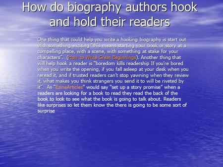 "How do biography authors hook and hold their readers One thing that could help you write a hooking biography is start out with something exciting ""this."