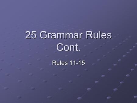 "25 Grammar Rules Cont. Rules 11-15. 11. Always introduce people and things in a narrative. Do not use the ambiguous ""they."" ""They never let us do what."