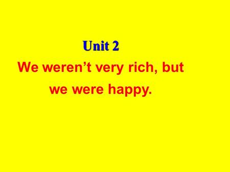 Unit 2 We weren't very rich, but we were happy.. Unit 2 We weren't very rich, but we were happy 课型 : 读写课 知识目标 : 1. Grasp the four skills of the words.