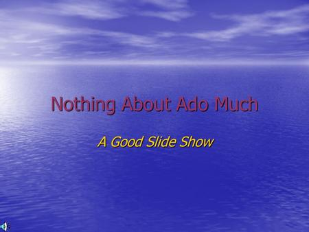 Nothing About Ado Much A Good Slide Show. Sometimes..... fools make a slide show..... That's why we don't like them That's why we don't like them Their.