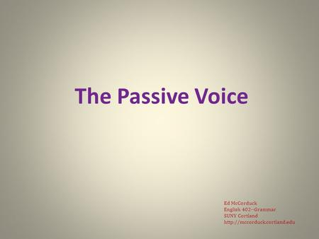 The Passive Voice Ed McCorduck English 402--Grammar SUNY Cortland