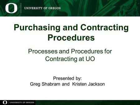 Purchasing and Contracting Procedures Processes and Procedures for Contracting at UO Presented by: Greg Shabram and Kristen Jackson.