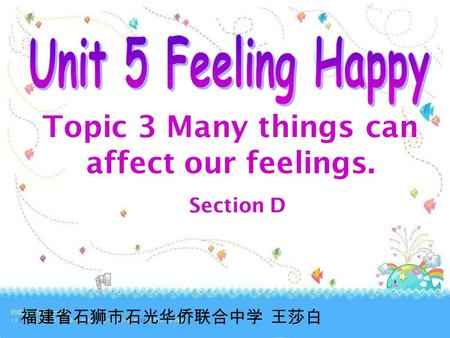 Topic 3 Many things can affect our feelings. Section D 福建省石狮市石光华侨联合中学 王莎白.