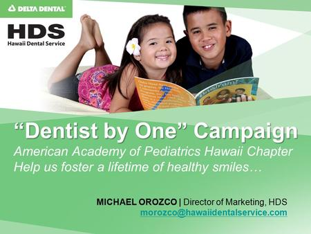 """Dentist by One"" Campaign ""Dentist by One"" Campaign American Academy of Pediatrics Hawaii Chapter Help us foster a lifetime of healthy smiles… MICHAEL."