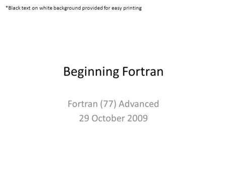 Beginning Fortran Fortran (77) Advanced 29 October 2009 *Black text on white background provided for easy printing.