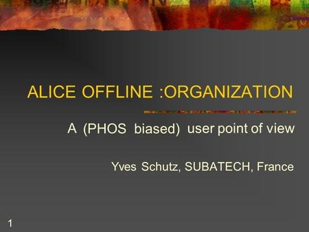 1 ALICE OFFLINE :ORGANIZATION A user point of view Yves Schutz, SUBATECH, France (PHOS biased)