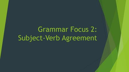 Grammar Focus 2: Subject-Verb Agreement. The Basics:  A singular subject takes a singular verb  All plural subjects take plural verbs  But of course.