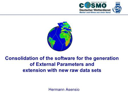 Deutscher Wetterdienst Consolidation of the software for the generation of External Parameters and extension with new raw data sets Hermann Asensio.