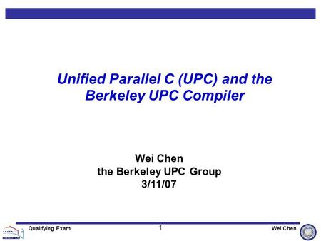 1 Qualifying ExamWei Chen Unified Parallel C (UPC) and the Berkeley UPC Compiler Wei Chen the Berkeley UPC Group 3/11/07.